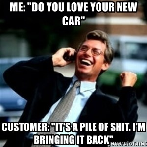 """HaHa! Business! Guy! - Me: """"do you love your new car"""" Customer: """"it's a pile of shit. I'm bringing it back"""""""
