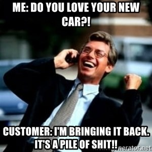 HaHa! Business! Guy! - Me: do you love your new car?! Customer: i'm bringing it back. It's a pile of shit!!