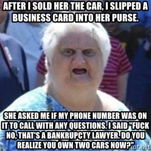 "Fat Woman Wat - After i sold her the car, i slipped a business card into her purse. She asked me if my phone number was on it to call with any questions. I said ""fuck no, that's a bankrupcty lawyer. Do you realize you own two cars now?"""