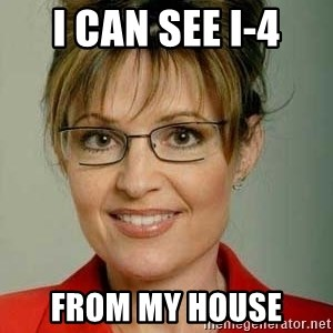 Sarah Palin - I can see I-4 FROM MY HOUSE