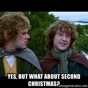 What about second breakfast? - yES, BUT WHAT ABOUT SECOND cHRISTMAS?