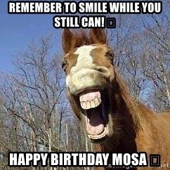 Horse - Remember to smile while you still can! 🎂 Happy birthday Mosa 😁