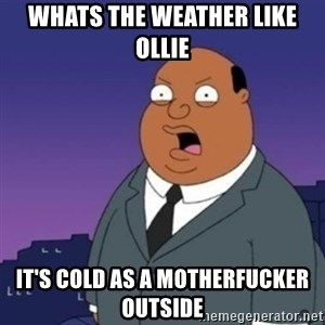 Ollie the Weatherman - WHATS THE WEATHER LIKE OLLIE it'S COLD AS A MOTHERFUCKER OUTSIDE