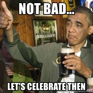 THUMBS UP OBAMA - Not bad... Let's Celebrate then