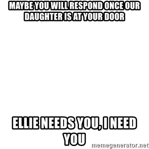 Blank Meme - Maybe you will respond once our daughter is at your door Ellie needs you, I need you