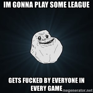 Forever Alone - Im gonna play some League gets fucked by everyone in every game