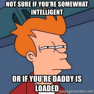 Futurama Fry - Not sure if you're somewhat intelligent  or if you're daddy is loaded