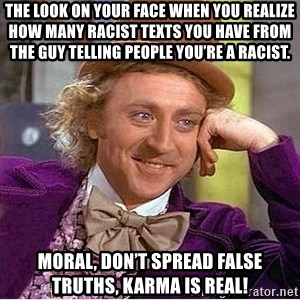 Oh so you're - The look on your face when you realize how many racist texts you have from the guy telling people you're a racist. Moral, don't spread false truths, karma is real!