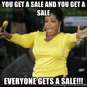 Overly-Excited Oprah!!!  - you get a sale and you get a sale EVERYONE GETS A SALE!!!