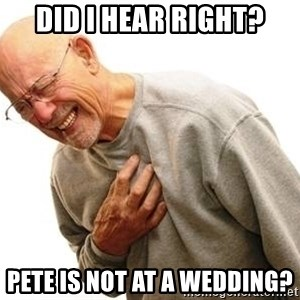 Old Man Heart Attack - Did I hear right? Pete is not at a wedding?