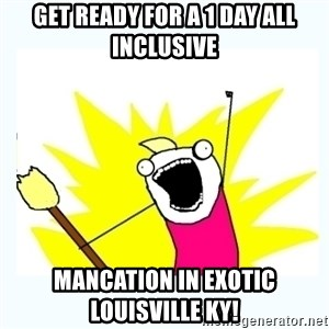 All the things - Get ready for a 1 day all inclusive Mancation in exotic louisville KY!