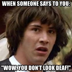 """Conspiracy Keanu - When someone says to you: """"Wow, you don't look deaf!"""""""