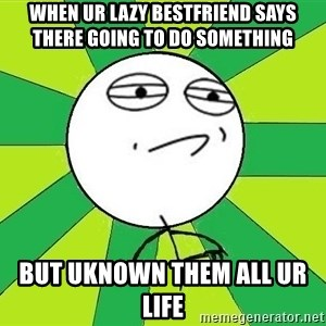 Challenge Accepted 2 - when ur lazy bestfriend says there going to do something  but uknown them all ur life