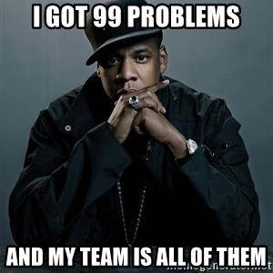 Jay Z problem - I got 99 problems and my team is all of them