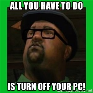 Big Smoke - all you have to do is turn off your pc!