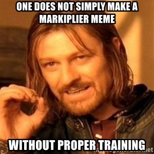 One Does Not Simply - One does not simply make a Markiplier meme without proper training