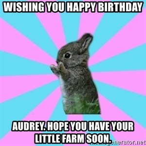 yAy FoR LifE BunNy - Wishing you happy birthday Audrey. Hope you have your little farm soon.