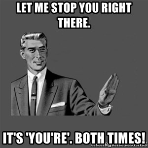 Grammar Guy - let me stop you right there. It's 'you're'. Both times!