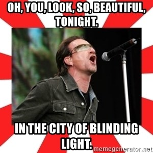 bono - Oh, you, look, so, beautiful, tonight. In the city of blinding light.