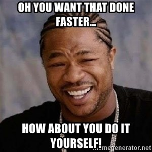 Yo Dawg - Oh you want that done faster... How about you do it yourself!