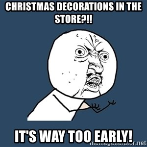 Y U No - Christmas decorations in the store?!! It's way too early!