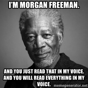 Morgan Freemann - I'm Morgan Freeman. And you just read that in my voice. And you will read everything in my voice.