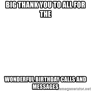 Blank Meme - Big thank you to all for the  Wonderful birthday calls and messages