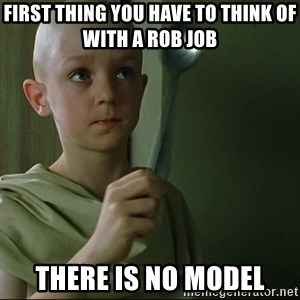 There is no spoon - FIRST THING YOU HAVE TO THINK OF WITH A ROB JOB THERE IS NO MODEL