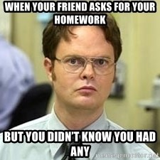 Dwight Shrute - When your friend asks for your homework  But you didn't know you had any