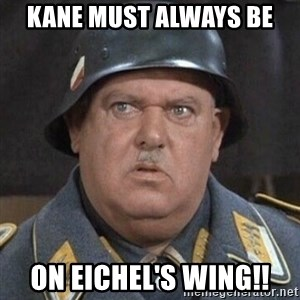 Sergeant Schultz - KANE MUST ALWAYS BE ON EICHEL'S WING!!