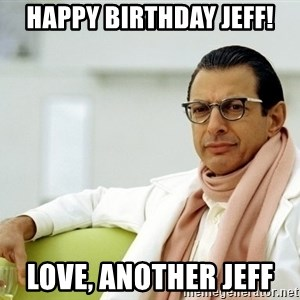 Jeff Goldblum - happy birthday jeff! love, another jeff