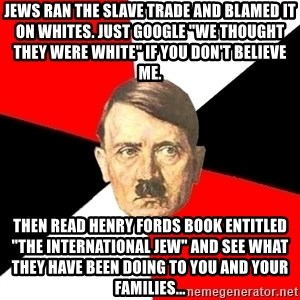"""Advice Hitler - jews ran the slave trade and blamed it on whites. just google """"we thought they were white"""" if you don't believe me. then read henry fords book entitled """"the international jew"""" and see what they have been doing to you and your families..."""