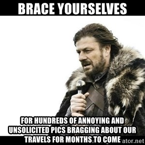 Winter is Coming - Brace yourselves  For hundreds of annoying and unsolicited pics bragging about our travels for months to come