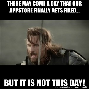 But it is not this Day ARAGORN - There may come a day that our AppStore finally gets fixed... but it is not this day!