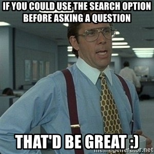 Yeah that'd be great... - If you could use the search option before asking a question that'd be great :)