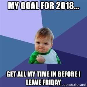 Success Kid - MY GOAL FOR 2018... GET ALL MY TIME IN BEFORE I LEAVE FRIDAY