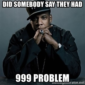 Jay Z problem - Did somebody say they had 999 problem