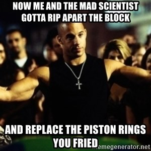 Dom Fast and Furious - Now me and the mad scientist gotta rip apart the block and replace the piston rings you fried