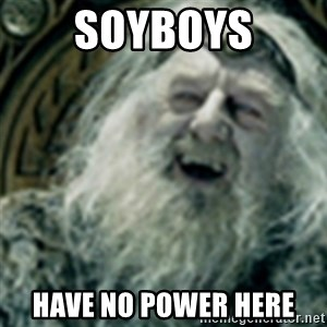 you have no power here - soyboys have no power here