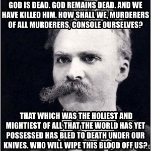 Nietzsche - God is dead. God remains dead. And we have killed him. How shall we, murderers of all murderers, console ourselves?  That which was the holiest and mightiest of all that the world has yet possessed has bled to death under our knives. Who will wipe this blood off us?