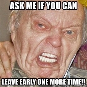 Grumpy Grandpa - ask me if you can leave early one more time!!