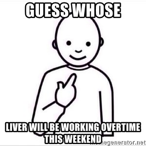Guess who ? - Guess whose Liver will be working overtime this weekend