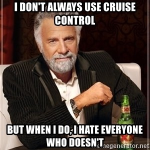 The Most Interesting Man In The World - I don't always use cruise control But when I do, I hate everyone who doesn't