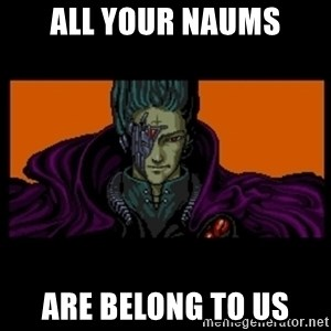 All your base are belong to us - ALL YOUR NAUMS ARE BELONG TO US