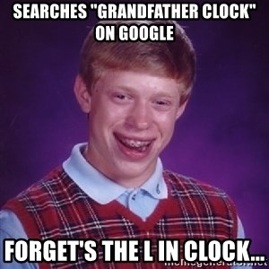 """Bad Luck Brian - Searches """"Grandfather Clock"""" on Google Forget's the L in clock..."""