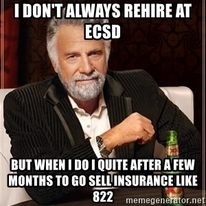 The Most Interesting Man In The World - i don't always rehire at ECSD  but when i do i quite after a few months to go sell insurance like 822