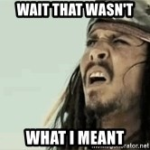 Jack Sparrow Reaction - Wait that wasn't  What I meant