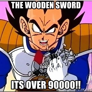 Over 9000 - The wooden sword ITS OVER 90000!!