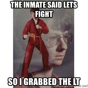 Karate Kid - the inmate said lets fight so i grabbed the lt