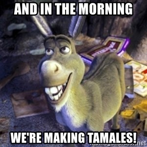 Donkey Shrek - and in the morning  we're making tamales!